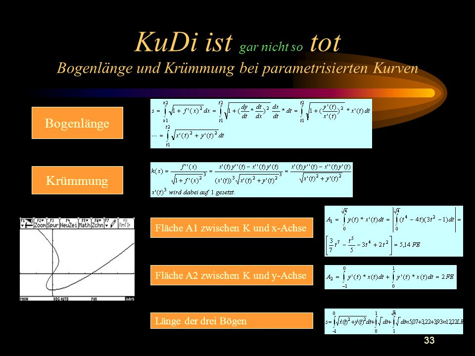 33 KuDi ist gar nicht so tot Bogenlänge und Krümmung bei parametrisierten Kurven Bogenlänge Krümmung Fläche A1 zwischen K und x-Achse Fläche A2 zwischen K und y-Achse Länge der drei Bögen
