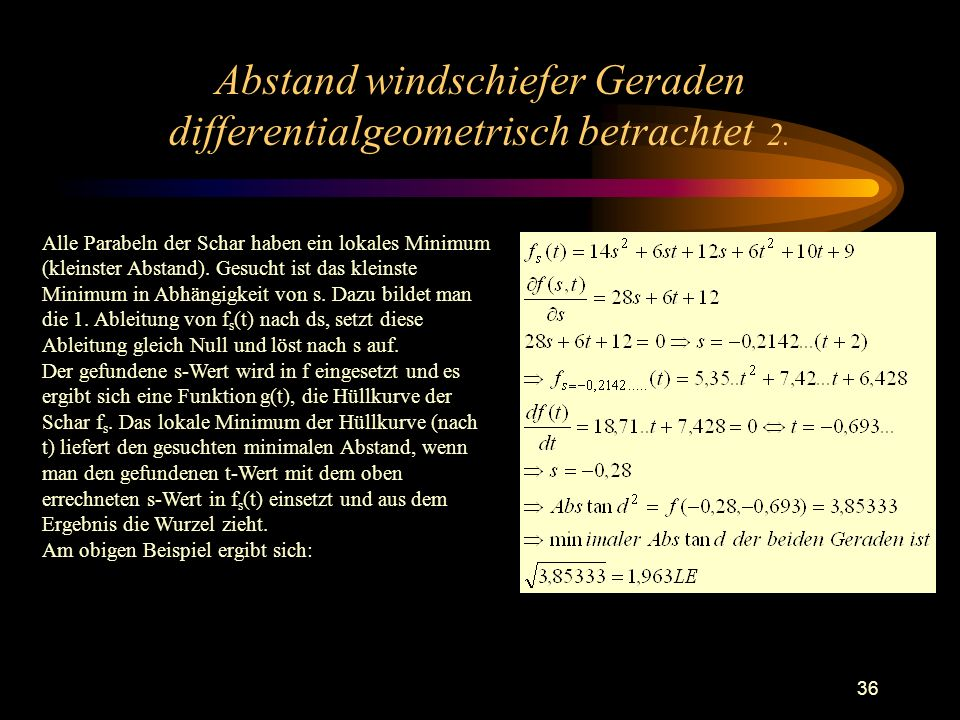 36 Abstand windschiefer Geraden differentialgeometrisch betrachtet 2. Alle Parabeln der Schar haben ein lokales Minimum (kleinster Abstand). Gesucht i