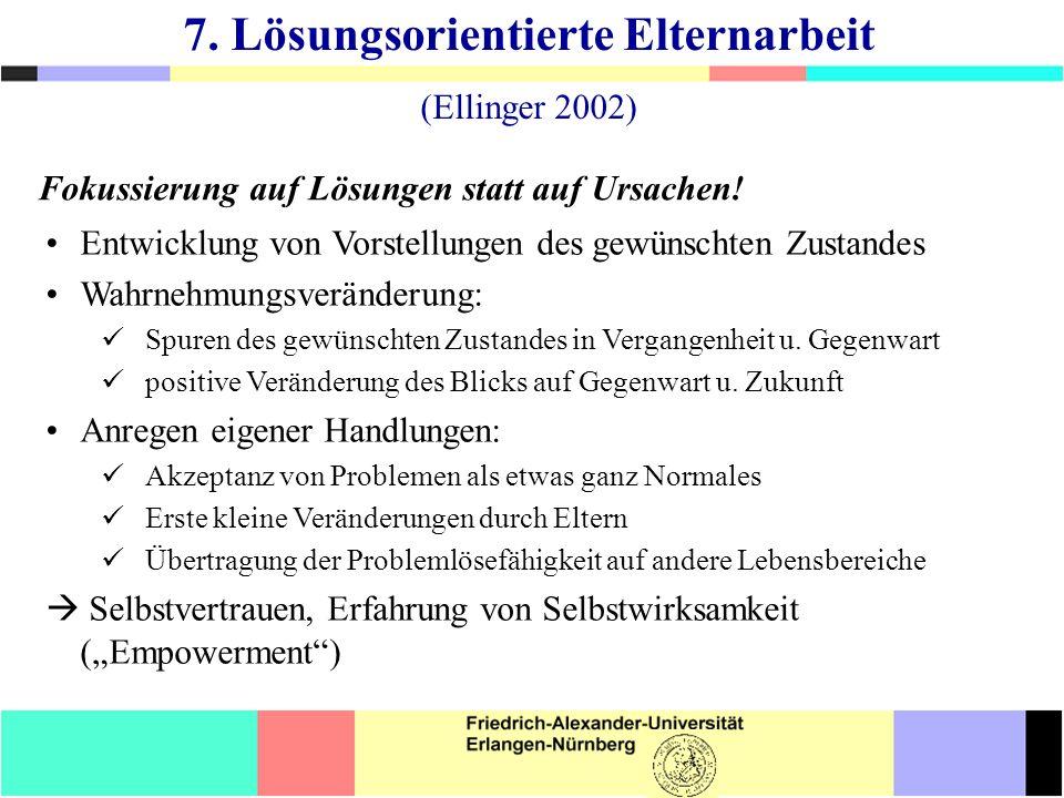 7. Lösungsorientierte Elternarbeit (Ellinger 2002) Entwicklung von Vorstellungen des gewünschten Zustandes Wahrnehmungsveränderung: Spuren des gewünsc