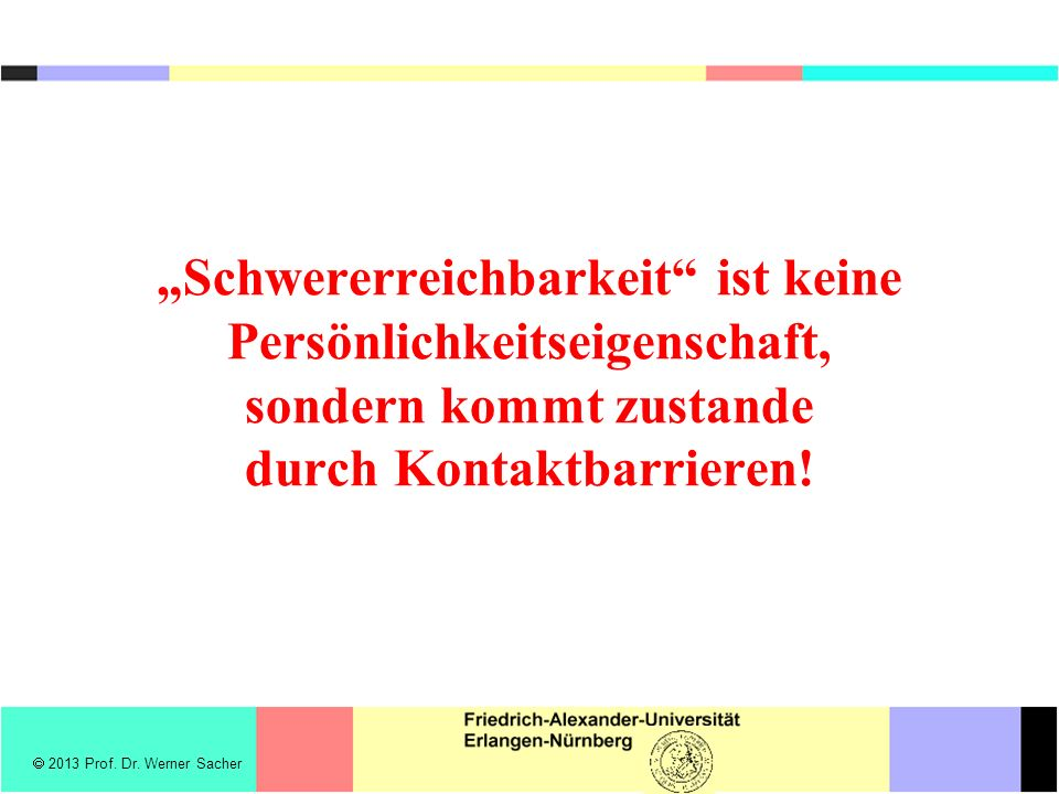 Schwererreichbarkeit ist keine Persönlichkeitseigenschaft, sondern kommt zustande durch Kontaktbarrieren! 2013 Prof. Dr. Werner Sacher