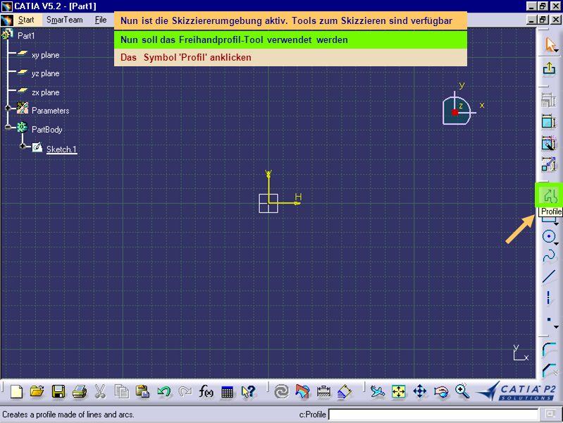 Nun ist die Skizziererumgebung aktiv. Tools zum Skizzieren sind verfügbar Nun soll das Freihandprofil-Tool verwendet werden Das Symbol 'Profil' anklic