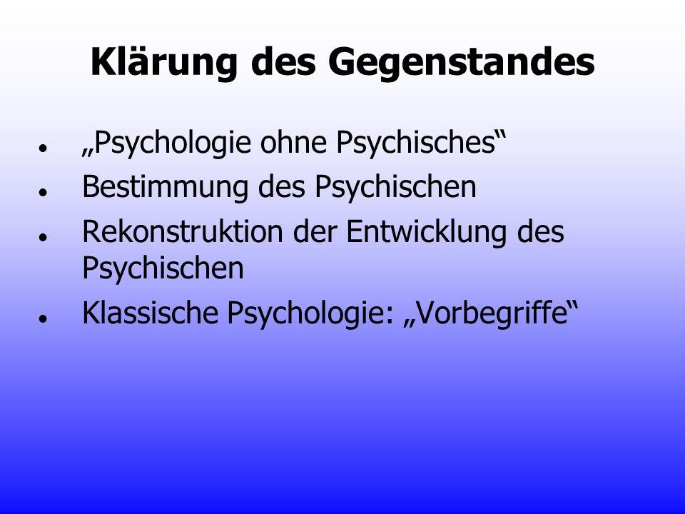 Klärung des Gegenstandes Psychologie ohne Psychisches Bestimmung des Psychischen Rekonstruktion der Entwicklung des Psychischen Klassische Psychologie