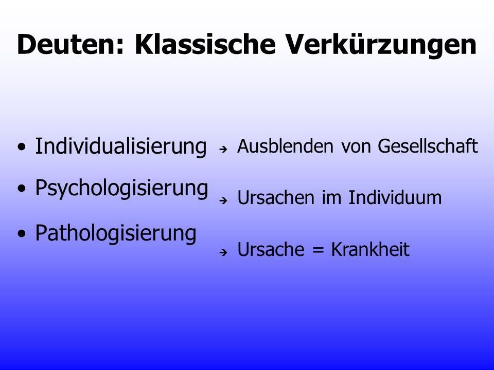 Deuten: Klassische Verkürzungen Individualisierung Psychologisierung Pathologisierung Ausblenden von Gesellschaft Ursachen im Individuum Ursache = Kra