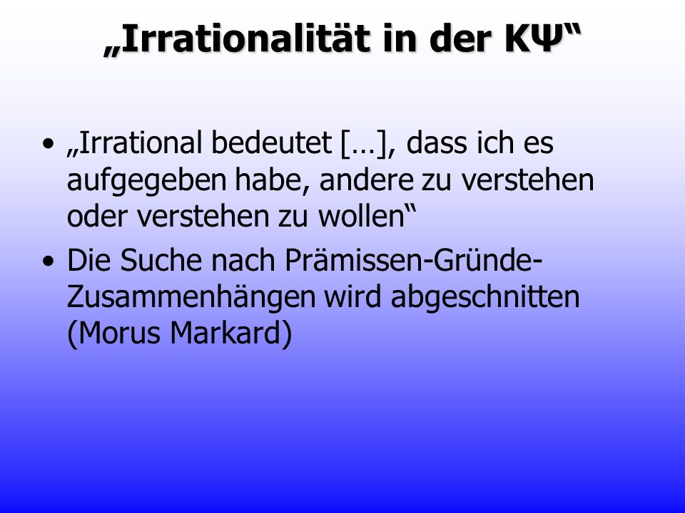 Irrational bedeutet […], dass ich es aufgegeben habe, andere zu verstehen oder verstehen zu wollen Die Suche nach Prämissen-Gründe- Zusammenhängen wir