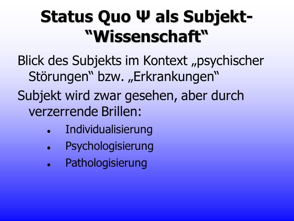 Status Quo Ψ als Subjekt- Wissenschaft Blick des Subjekts im Kontext psychischer Störungen bzw. Erkrankungen Subjekt wird zwar gesehen, aber durch ver
