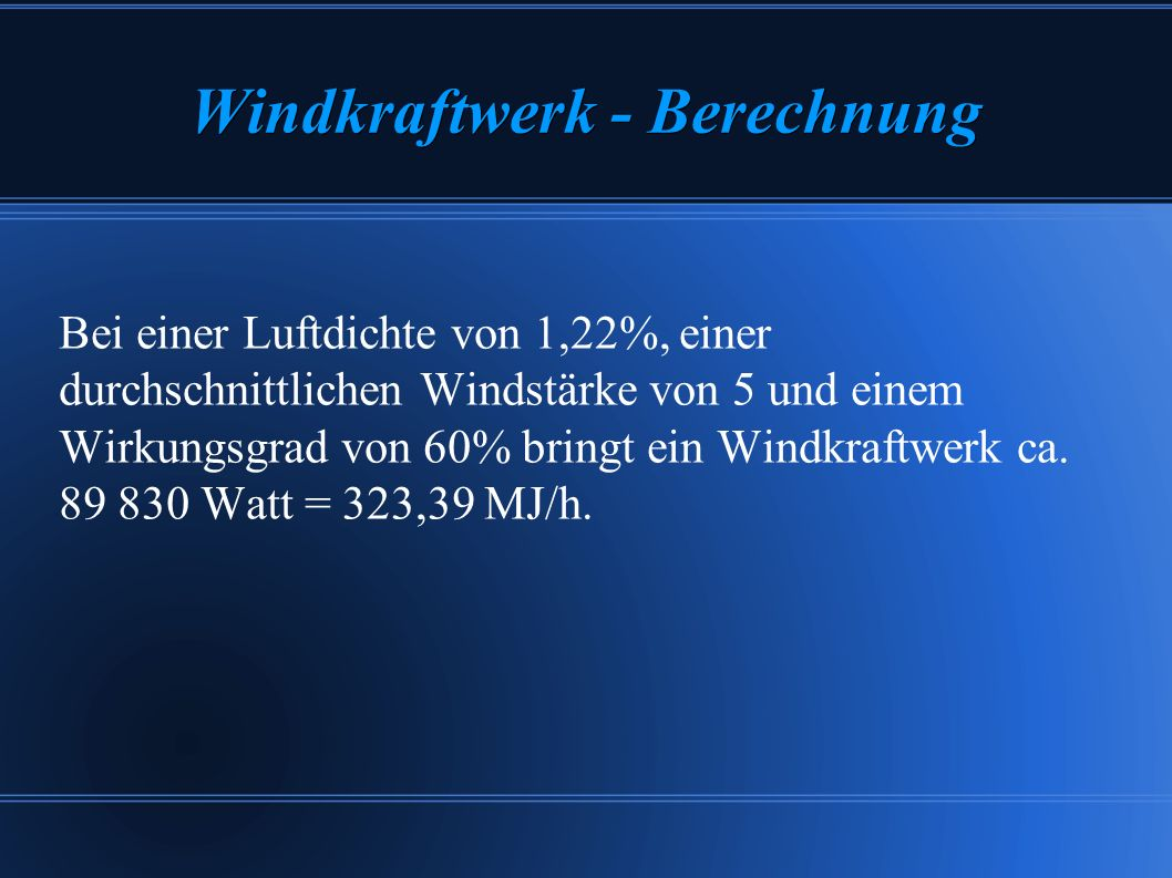 Windkraftwerk - Berechnung Bei einer Luftdichte von 1,22%, einer durchschnittlichen Windstärke von 5 und einem Wirkungsgrad von 60% bringt ein Windkra