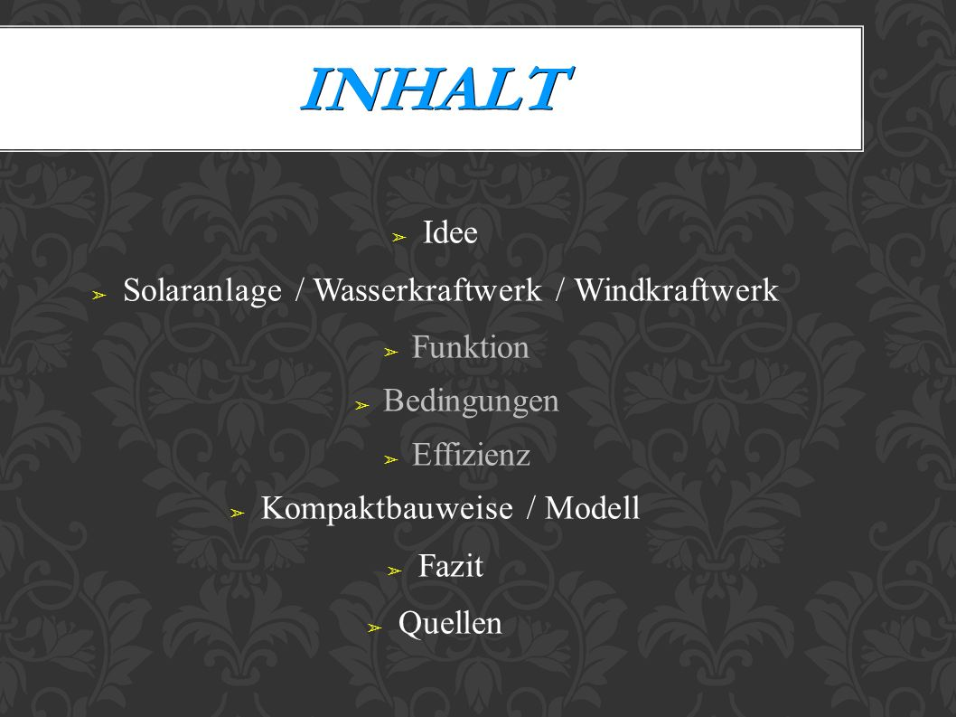 INHALT Idee Solaranlage / Wasserkraftwerk / Windkraftwerk Funktion Bedingungen Effizienz Kompaktbauweise / Modell Fazit Quellen