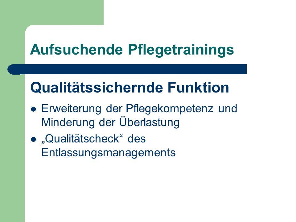 Aufsuchende Pflegetrainings Qualitätssichernde Funktion Erweiterung der Pflegekompetenz und Minderung der Überlastung Qualitätscheck des Entlassungsmanagements