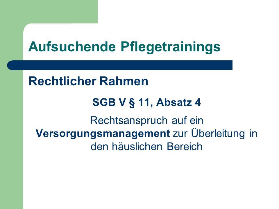 Aufsuchende Pflegetrainings Rechtlicher Rahmen SGB V § 11, Absatz 4 Rechtsanspruch auf ein Versorgungsmanagement zur Überleitung in den häuslichen Ber