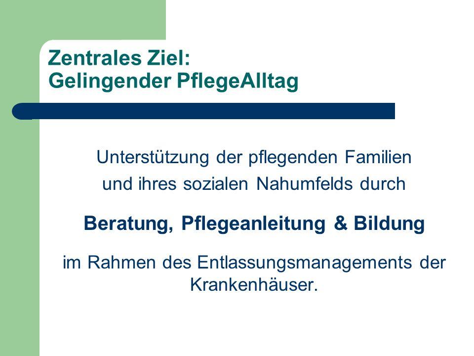 Zentrales Ziel: Gelingender PflegeAlltag Unterstützung der pflegenden Familien und ihres sozialen Nahumfelds durch Beratung, Pflegeanleitung & Bildung im Rahmen des Entlassungsmanagements der Krankenhäuser.