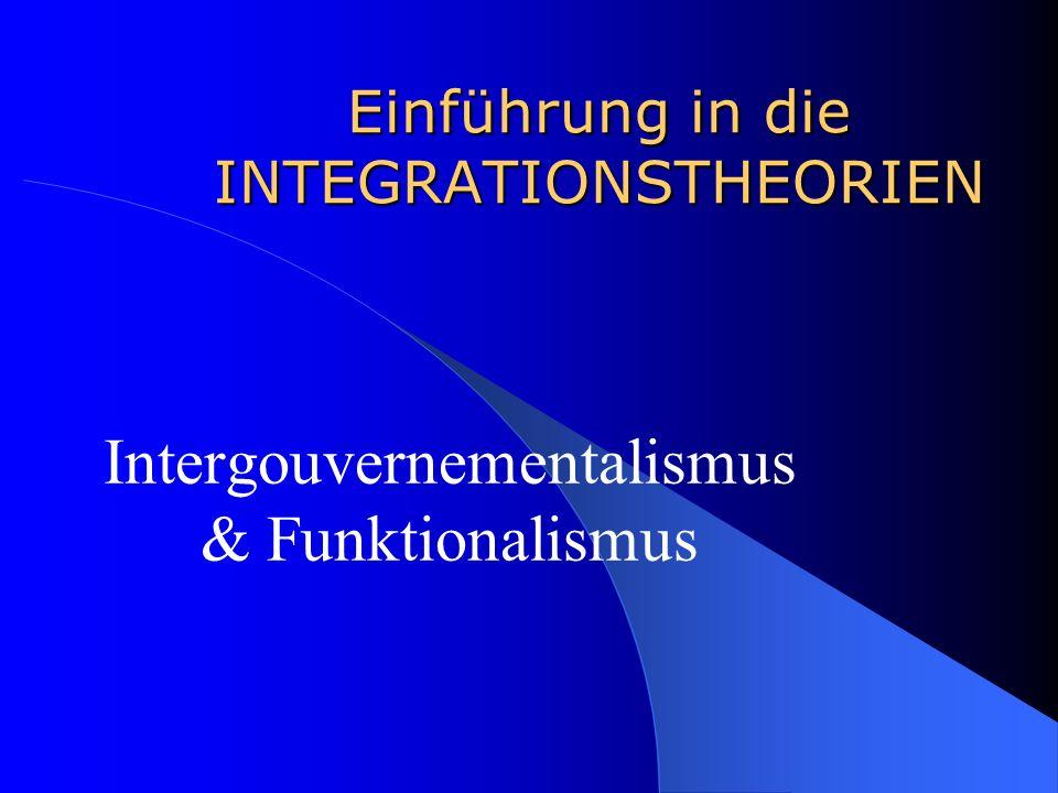 Einführung in die INTEGRATIONSTHEORIEN Intergouvernementalismus & Funktionalismus