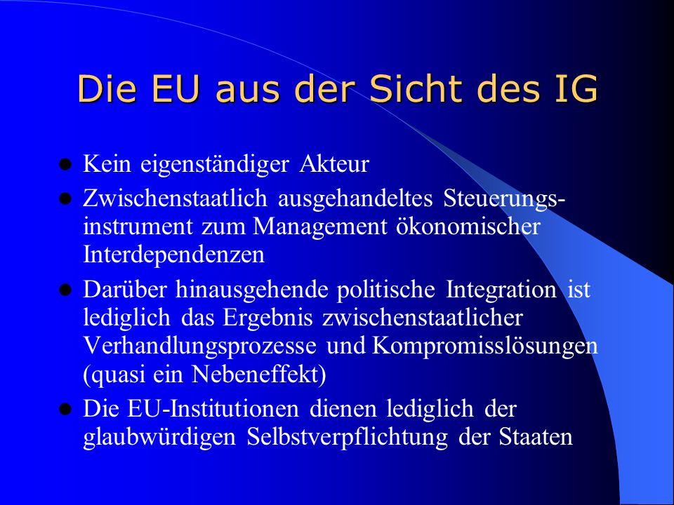 Die EU aus der Sicht des IG Kein eigenständiger Akteur Zwischenstaatlich ausgehandeltes Steuerungs- instrument zum Management ökonomischer Interdependenzen Darüber hinausgehende politische Integration ist lediglich das Ergebnis zwischenstaatlicher Verhandlungsprozesse und Kompromisslösungen (quasi ein Nebeneffekt) Die EU-Institutionen dienen lediglich der glaubwürdigen Selbstverpflichtung der Staaten