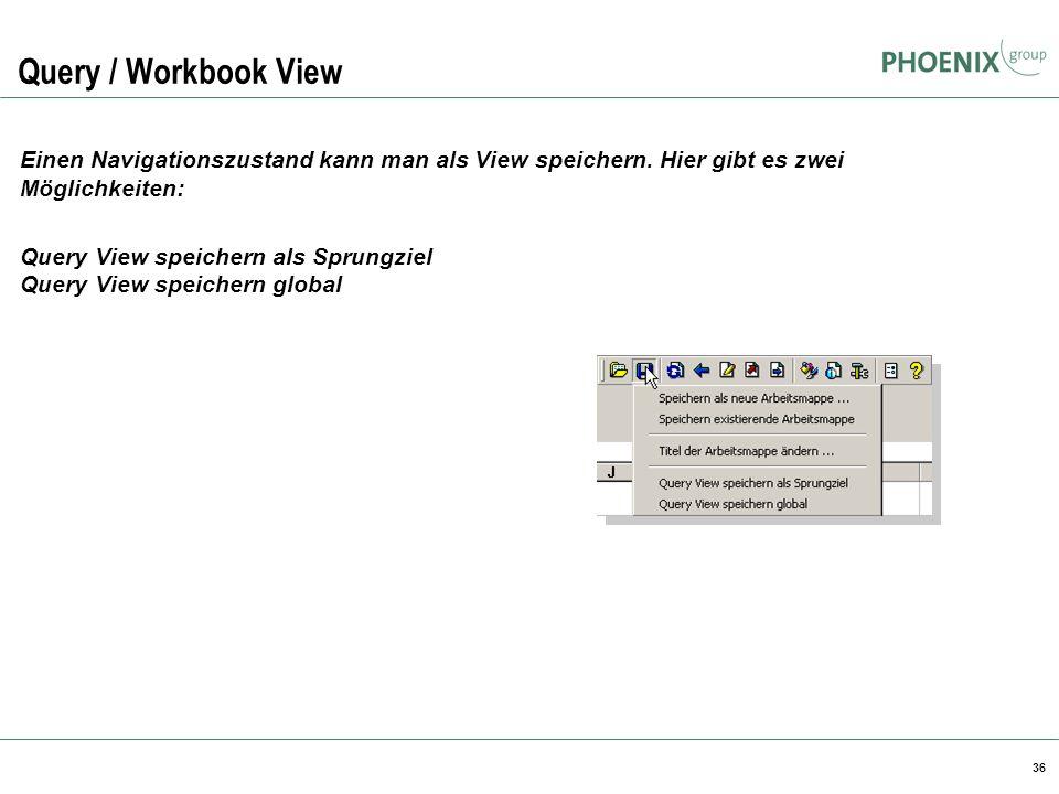 36 Query / Workbook View Einen Navigationszustand kann man als View speichern. Hier gibt es zwei Möglichkeiten: Query View speichern als Sprungziel Qu