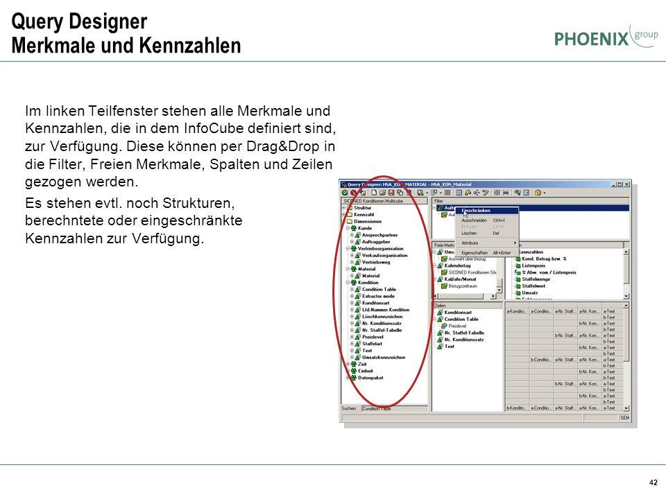 42 Query Designer Merkmale und Kennzahlen Im linken Teilfenster stehen alle Merkmale und Kennzahlen, die in dem InfoCube definiert sind, zur Verfügung