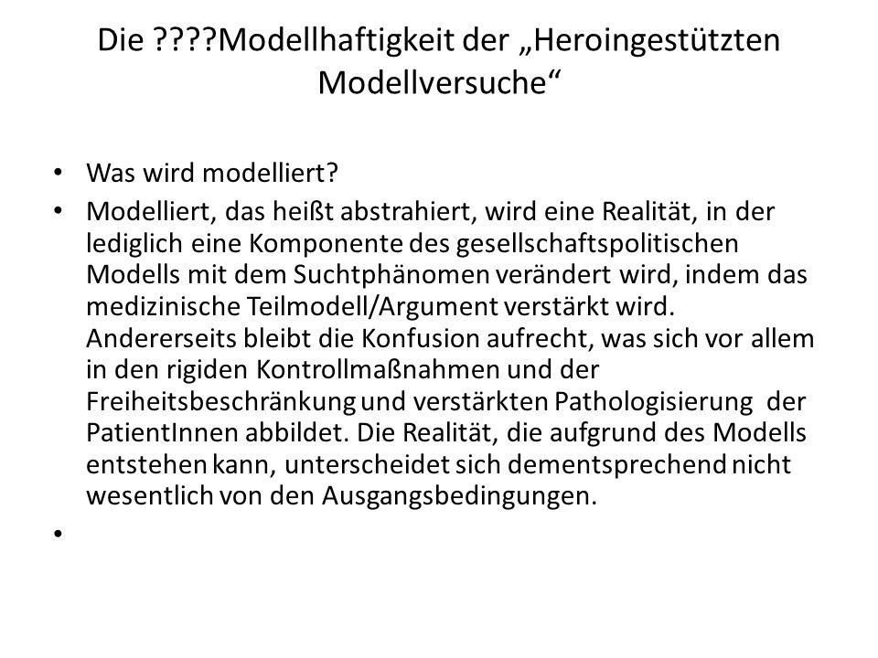 Die ????Modellhaftigkeit der Heroingestützten Modellversuche Was wird modelliert? Modelliert, das heißt abstrahiert, wird eine Realität, in der ledigl