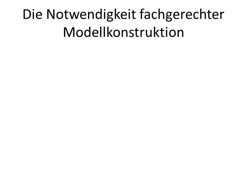 Die Notwendigkeit fachgerechter Modellkonstruktion