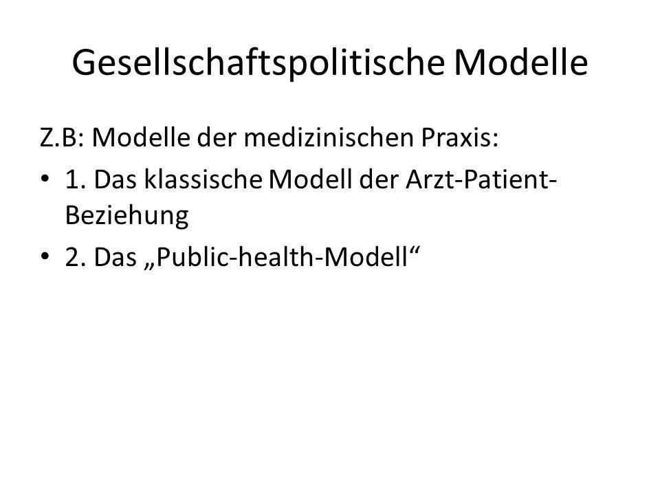 Gesellschaftspolitische Modelle Z.B: Modelle der medizinischen Praxis: 1. Das klassische Modell der Arzt-Patient- Beziehung 2. Das Public-health-Model