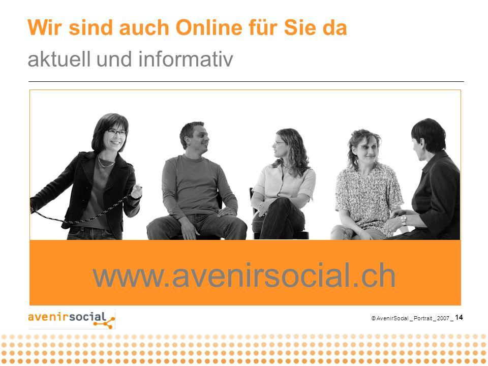 © AvenirSocial _ Portrait _ 2007 _ 14 Wir sind auch Online für Sie da aktuell und informativ www.avenirsocial.ch