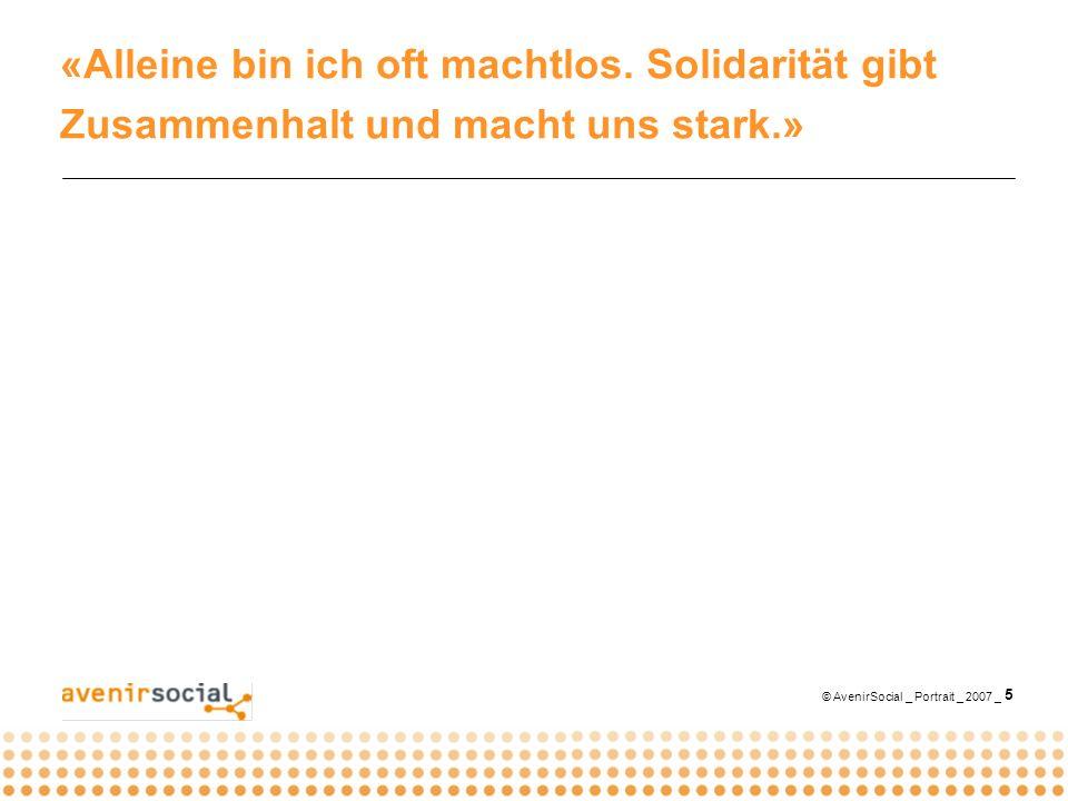 © AvenirSocial _ Portrait _ 2007 _ 5 «Alleine bin ich oft machtlos. Solidarität gibt Zusammenhalt und macht uns stark.»