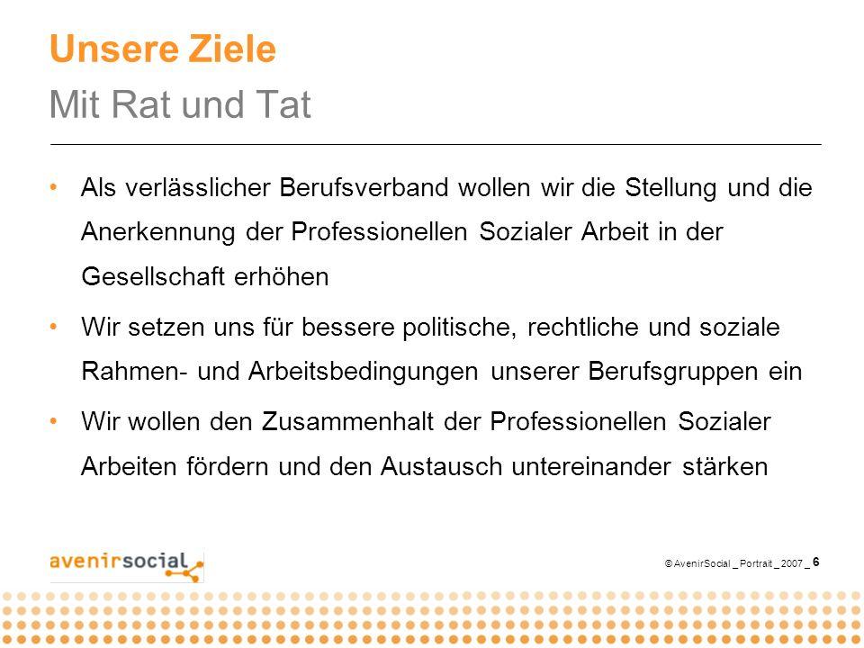 © AvenirSocial _ Portrait _ 2007 _ 6 Unsere Ziele Mit Rat und Tat Als verlässlicher Berufsverband wollen wir die Stellung und die Anerkennung der Prof