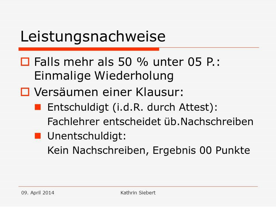 09. April 2014Kathrin Siebert Leistungsnachweise Falls mehr als 50 % unter 05 P.: Einmalige Wiederholung Versäumen einer Klausur: Entschuldigt (i.d.R.