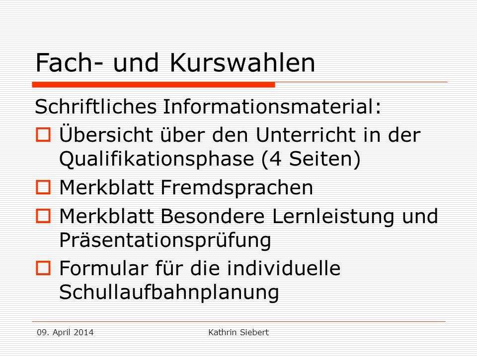 09. April 2014Kathrin Siebert Fach- und Kurswahlen Schriftliches Informationsmaterial: Übersicht über den Unterricht in der Qualifikationsphase (4 Sei