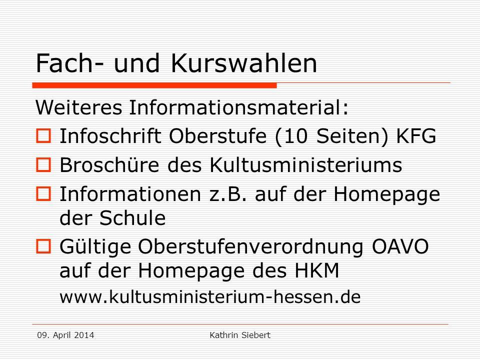 09. April 2014Kathrin Siebert Fach- und Kurswahlen Weiteres Informationsmaterial: Infoschrift Oberstufe (10 Seiten) KFG Broschüre des Kultusministeriu
