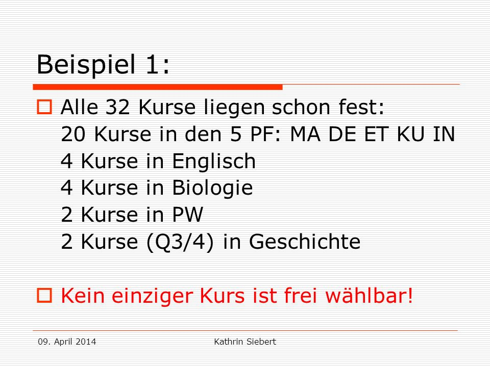 09. April 2014Kathrin Siebert Beispiel 1: Alle 32 Kurse liegen schon fest: 20 Kurse in den 5 PF: MA DE ET KU IN 4 Kurse in Englisch 4 Kurse in Biologi