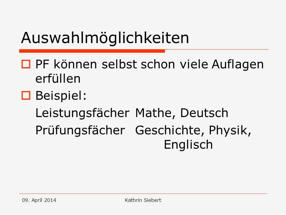 09. April 2014Kathrin Siebert Auswahlmöglichkeiten PF können selbst schon viele Auflagen erfüllen Beispiel: Leistungsfächer Mathe, Deutsch Prüfungsfäc