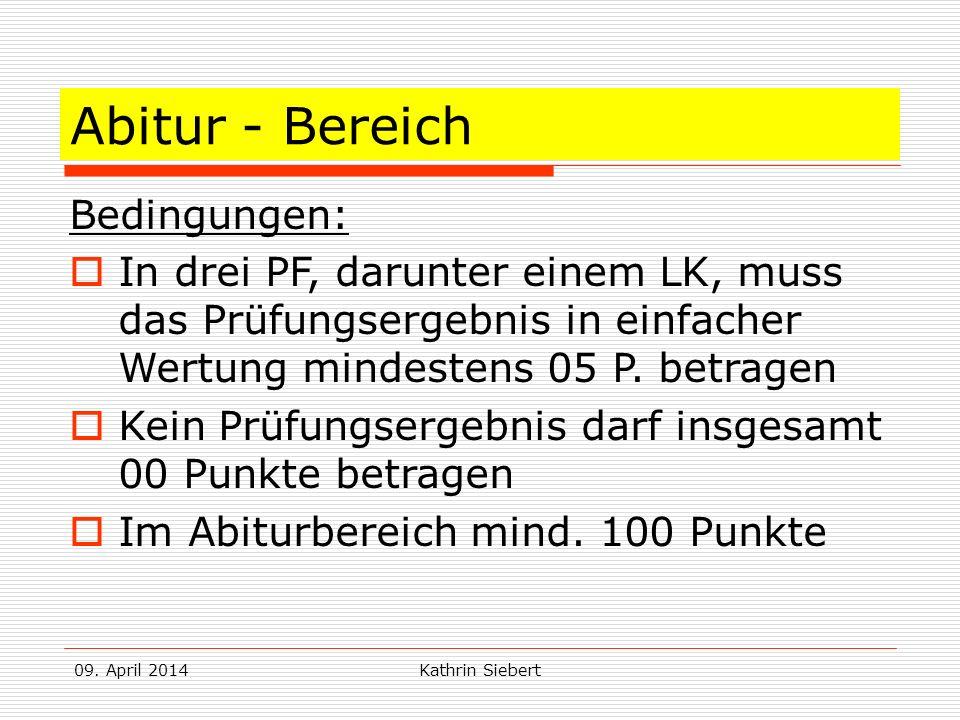 09. April 2014Kathrin Siebert Abitur - Bereich Bedingungen: In drei PF, darunter einem LK, muss das Prüfungsergebnis in einfacher Wertung mindestens 0