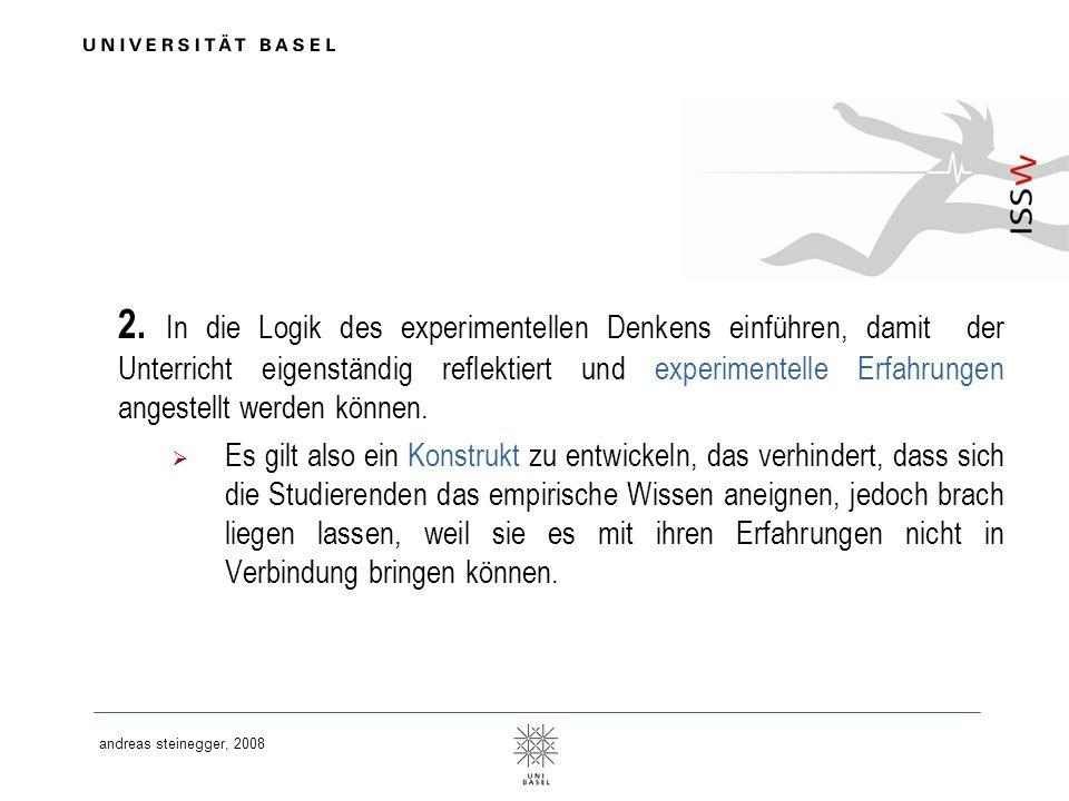 andreas steinegger, 2008 2. In die Logik des experimentellen Denkens einführen, damit der Unterricht eigenständig reflektiert und experimentelle Erfah
