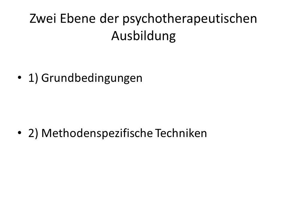 Zwei Ebene der psychotherapeutischen Ausbildung 1) Grundbedingungen 2) Methodenspezifische Techniken
