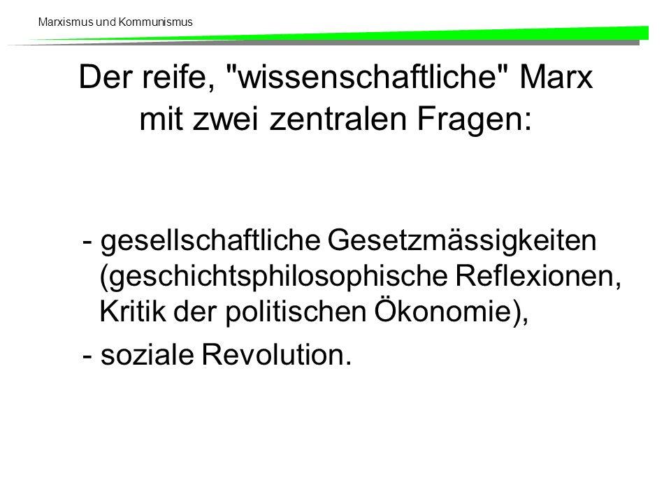 Marxismus und Kommunismus Der reife, wissenschaftliche Marx mit zwei zentralen Fragen: - gesellschaftliche Gesetzmässigkeiten (geschichtsphilosophische Reflexionen, Kritik der politischen Ökonomie), - soziale Revolution.