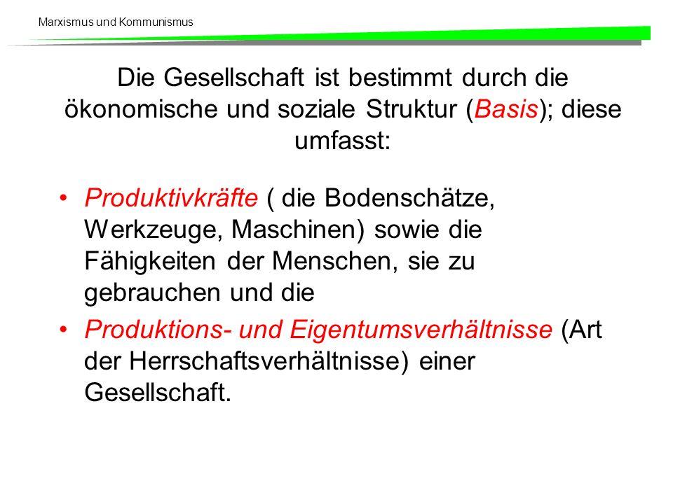 Marxismus und Kommunismus Die Gesellschaft ist bestimmt durch die ökonomische und soziale Struktur (Basis); diese umfasst: Produktivkräfte ( die Bodenschätze, Werkzeuge, Maschinen) sowie die Fähigkeiten der Menschen, sie zu gebrauchen und die Produktions- und Eigentumsverhältnisse (Art der Herrschaftsverhältnisse) einer Gesellschaft.