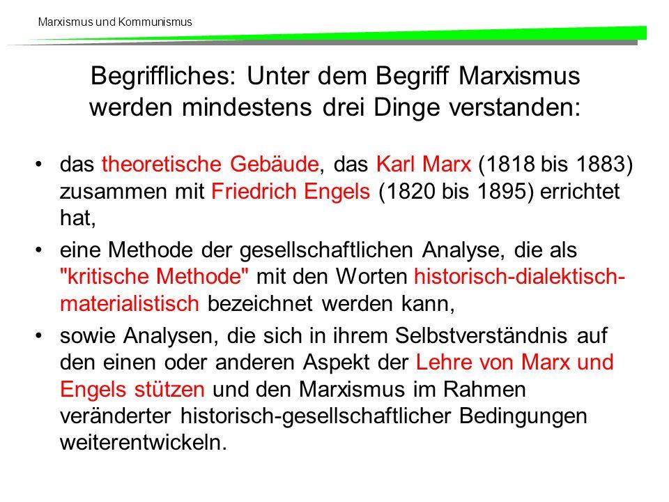 Marxismus und Kommunismus Begriffliches: Unter dem Begriff Marxismus werden mindestens drei Dinge verstanden: das theoretische Gebäude, das Karl Marx (1818 bis 1883) zusammen mit Friedrich Engels (1820 bis 1895) errichtet hat, eine Methode der gesellschaftlichen Analyse, die als kritische Methode mit den Worten historisch-dialektisch- materialistisch bezeichnet werden kann, sowie Analysen, die sich in ihrem Selbstverständnis auf den einen oder anderen Aspekt der Lehre von Marx und Engels stützen und den Marxismus im Rahmen veränderter historisch-gesellschaftlicher Bedingungen weiterentwickeln.