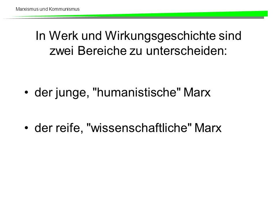 Marxismus und Kommunismus In Werk und Wirkungsgeschichte sind zwei Bereiche zu unterscheiden: der junge, humanistische Marx der reife, wissenschaftliche Marx