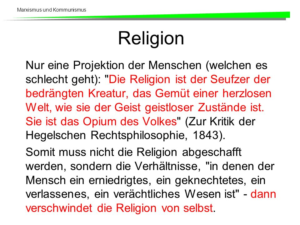 Marxismus und Kommunismus Religion Nur eine Projektion der Menschen (welchen es schlecht geht): Die Religion ist der Seufzer der bedrängten Kreatur, das Gemüt einer herzlosen Welt, wie sie der Geist geistloser Zustände ist.