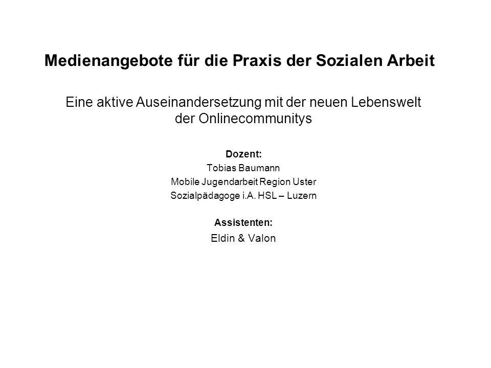 Medienangebote für die Praxis der Sozialen Arbeit Eine aktive Auseinandersetzung mit der neuen Lebenswelt der Onlinecommunitys Dozent: Tobias Baumann