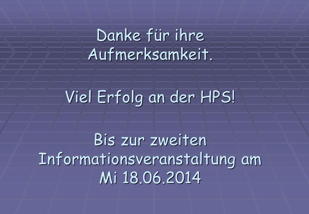 Danke für ihre Aufmerksamkeit. Viel Erfolg an der HPS! Bis zur zweiten Informationsveranstaltung am Mi 18.06.2014