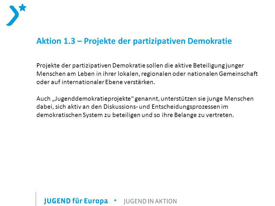Aktion 1.3 – Projekte der partizipativen Demokratie Projekte der partizipativen Demokratie sollen die aktive Beteiligung junger Menschen am Leben in ihrer lokalen, regionalen oder nationalen Gemeinschaft oder auf internationaler Ebene verstärken.
