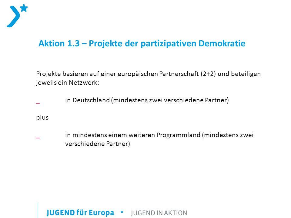 Aktion 1.3 – Projekte der partizipativen Demokratie Projekte basieren auf einer europäischen Partnerschaft (2+2) und beteiligen jeweils ein Netzwerk: _ in Deutschland (mindestens zwei verschiedene Partner) plus _ in mindestens einem weiteren Programmland (mindestens zwei verschiedene Partner)