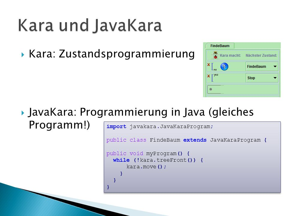 Kara: Zustandsprogrammierung JavaKara: Programmierung in Java (gleiches Programm!) import javakara.JavaKaraProgram; public class FindeBaum extends JavaKaraProgram { public void myProgram() { while (!kara.treeFront()) { kara.move(); } import javakara.JavaKaraProgram; public class FindeBaum extends JavaKaraProgram { public void myProgram() { while (!kara.treeFront()) { kara.move(); }