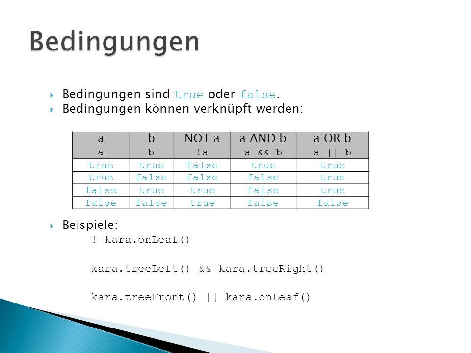 Bedingungen sind true oder false. Bedingungen können verknüpft werden: Beispiele: ! kara.onLeaf() kara.treeLeft() && kara.treeRight() kara.treeFront()