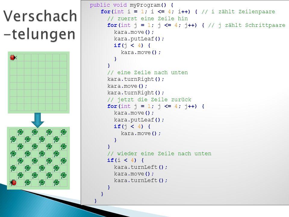 public void myProgram() { for(int i = 1; i <= 4; i++) { // i zählt Zeilenpaare // zuerst eine Zeile hin for(int j = 1; j <= 4; j++) { // j zählt Schri