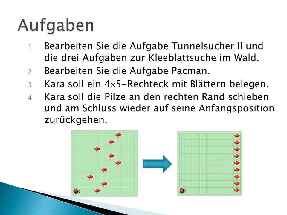 1. Bearbeiten Sie die Aufgabe Tunnelsucher II und die drei Aufgaben zur Kleeblattsuche im Wald. 2. Bearbeiten Sie die Aufgabe Pacman. 3. Kara soll ein