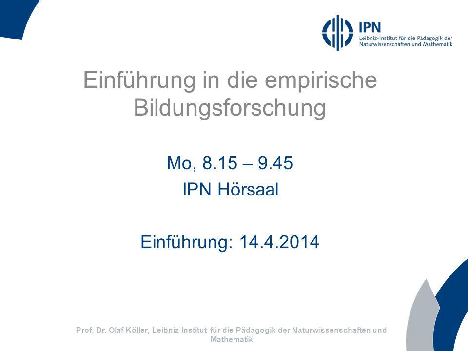 Einführung in die empirische Bildungsforschung Mo, 8.15 – 9.45 IPN Hörsaal Einführung: 14.4.2014 Prof. Dr. Olaf Köller, Leibniz-Institut für die Pädag