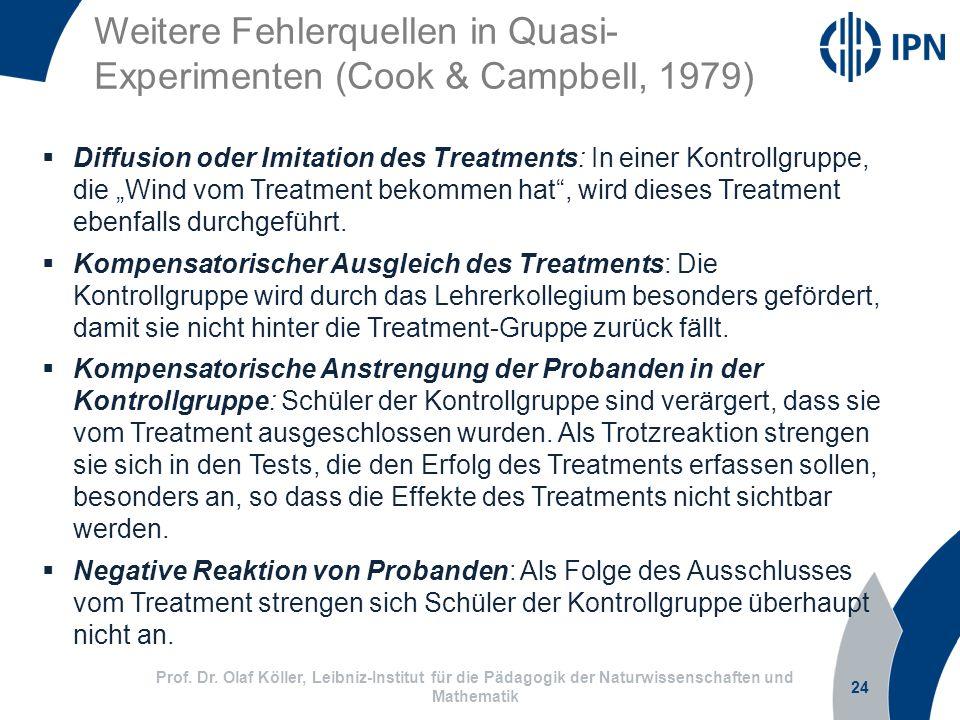 Weitere Fehlerquellen in Quasi- Experimenten (Cook & Campbell, 1979) 24 Prof. Dr. Olaf Köller, Leibniz-Institut für die Pädagogik der Naturwissenschaf