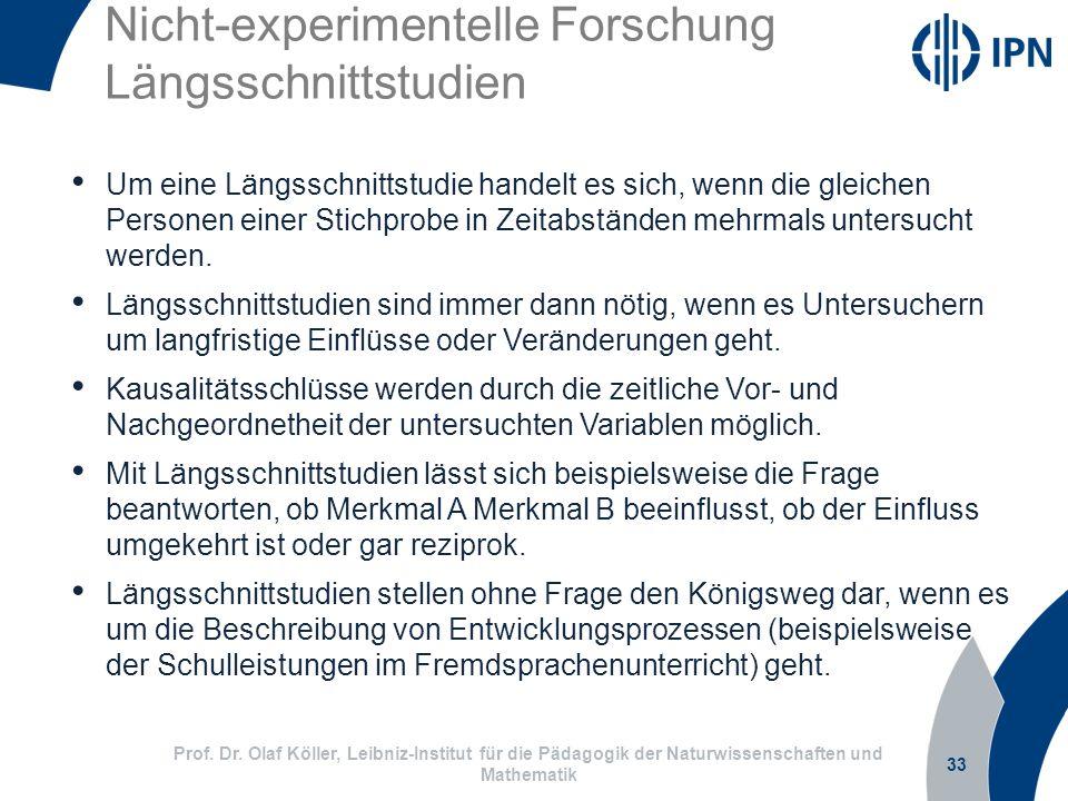 Nicht-experimentelle Forschung Längsschnittstudien 33 Prof. Dr. Olaf Köller, Leibniz-Institut für die Pädagogik der Naturwissenschaften und Mathematik