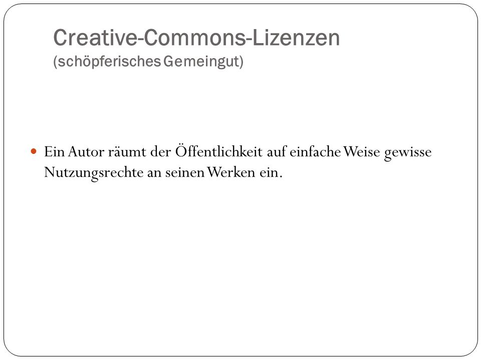 Creative-Commons-Lizenzen (schöpferisches Gemeingut) Ein Autor räumt der Öffentlichkeit auf einfache Weise gewisse Nutzungsrechte an seinen Werken ein