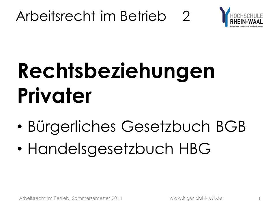 Arbeitsrecht im Betrieb 2 Rechtsbeziehungen Privater Bürgerliches Gesetzbuch BGB Handelsgesetzbuch HBG 1 www.ingendahl-rust.de Arbeitsrecht im Betrieb, Sommersemester 2014
